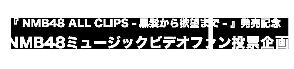 『NMB48 ALL CLIPS -黒髮から欲望まで-』発売記念NMB48ミュージックビデオファン投票企画